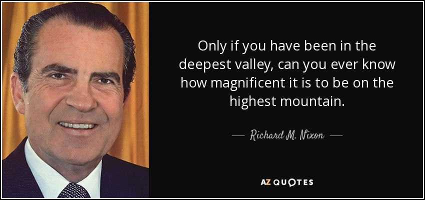 Only if you have been in the deepest valley, can you ever know how magnificent it is to be on the highest mountain. - Richard M. Nixon