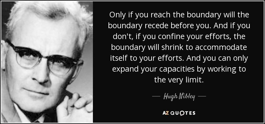 Only if you reach the boundary will the boundary recede before you. And if you don't, if you confine your efforts, the boundary will shrink to accommodate itself to your efforts. And you can only expand your capacities by working to the very limit. - Hugh Nibley