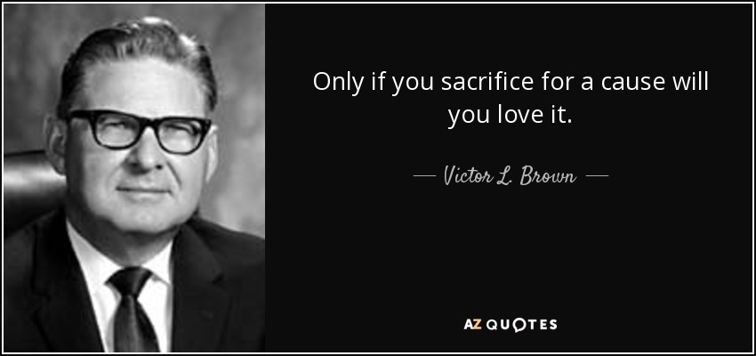 Only if you sacrifice for a cause will you love it. - Victor L. Brown