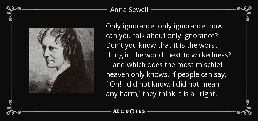 Only ignorance! only ignorance! how can you talk about only ignorance? Don't you know that it is the worst thing in the world, next to wickedness? -- and which does the most mischief heaven only knows. If people can say, `Oh! I did not know, I did not mean any harm,' they think it is all right. - Anna Sewell