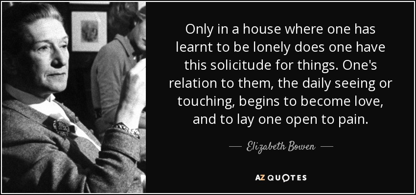 Only in a house where one has learnt to be lonely does one have this solicitude for things. One's relation to them, the daily seeing or touching, begins to become love, and to lay one open to pain. - Elizabeth Bowen