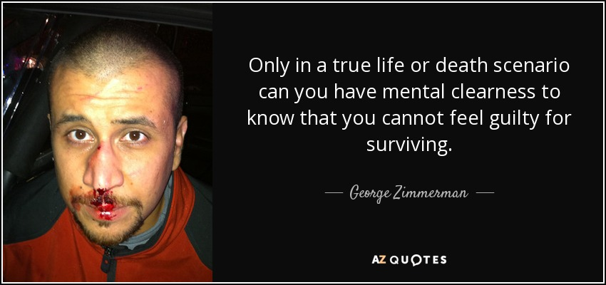 Only in a true life or death scenario can you have mental clearness to know that you cannot feel guilty for surviving. - George Zimmerman