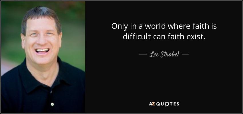 Only in a world where faith is difficult can faith exist. - Lee Strobel