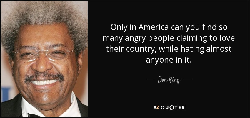 Only in America can you find so many angry people claiming to love their country, while hating almost anyone in it. - Don King