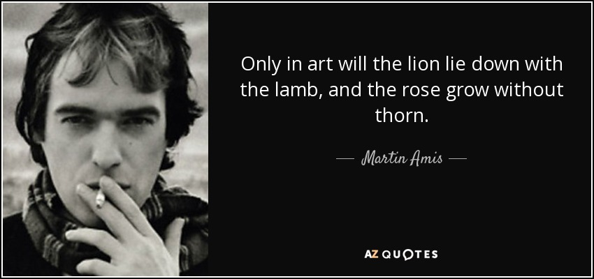 Only in art will the lion lie down with the lamb, and the rose grow without thorn. - Martin Amis