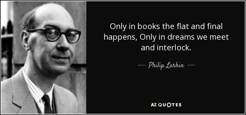 Only in books the flat and final happens, Only in dreams we meet and interlock.... - Philip Larkin
