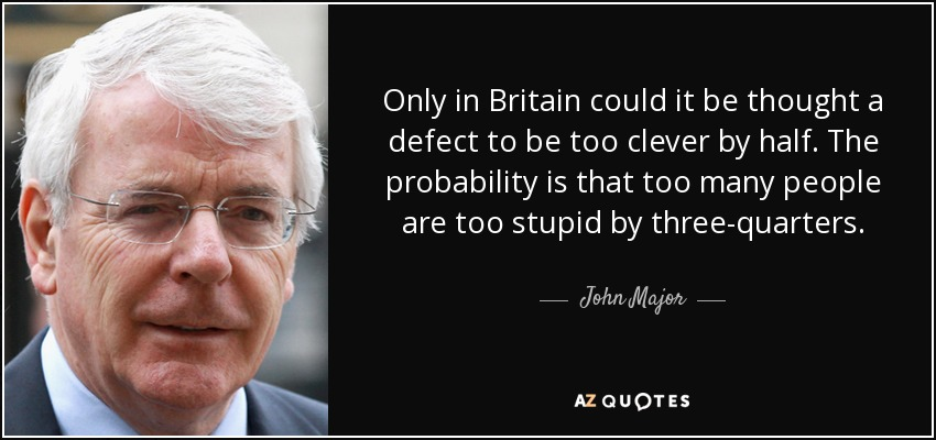 Only in Britain could it be thought a defect to be too clever by half. The probability is that too many people are too stupid by three-quarters. - John Major