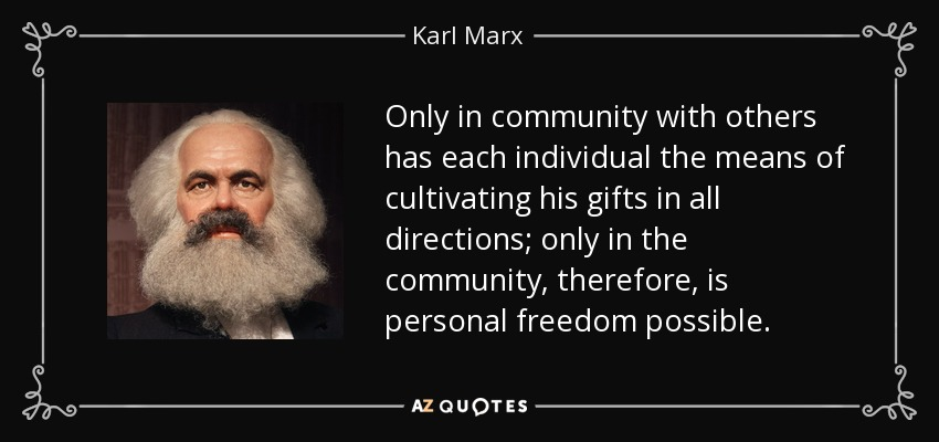 Only in community with others has each individual the means of cultivating his gifts in all directions; only in the community, therefore, is personal freedom possible. - Karl Marx