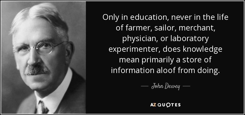 Only in education, never in the life of farmer, sailor, merchant, physician, or laboratory experimenter, does knowledge mean primarily a store of information aloof from doing. - John Dewey