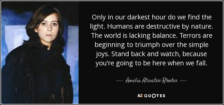 Only in our darkest hour do we find the light. Humans are destructive by nature. The world is lacking balance. Terrors are beginning to triumph over the simple joys. Stand back and watch, because you're going to be here when we fall. - Amelia Atwater-Rhodes