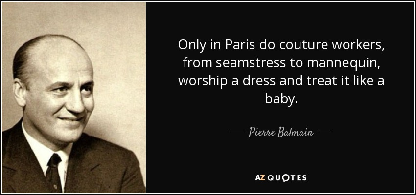 Only in Paris do couture workers, from seamstress to mannequin, worship a dress and treat it like a baby. - Pierre Balmain