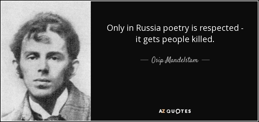 Only in Russia poetry is respected--it gets people killed. - Osip Mandelstam