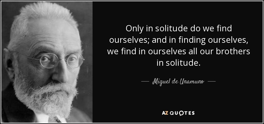 Only in solitude do we find ourselves; and in finding ourselves, we find in ourselves all our brothers in solitude. - Miguel de Unamuno