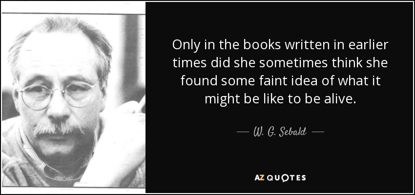 Only in the books written in earlier times did she sometimes think she found some faint idea of what it might be like to be alive. - W. G. Sebald