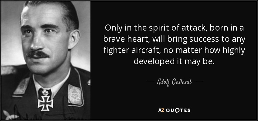 Only in the spirit of attack, born in a brave heart, will bring success to any fighter aircraft, no matter how highly developed it may be. - Adolf Galland