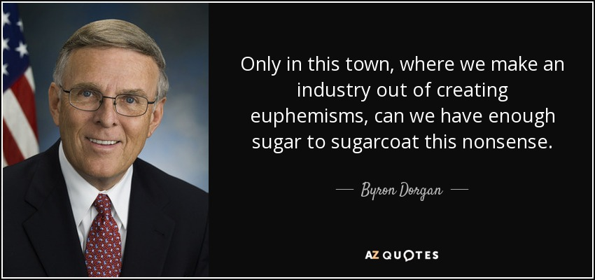 Only in this town, where we make an industry out of creating euphemisms, can we have enough sugar to sugarcoat this nonsense. - Byron Dorgan