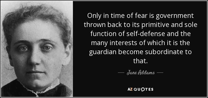 Only in time of fear is government thrown back to its primitive and sole function of self-defense and the many interests of which it is the guardian become subordinate to that. - Jane Addams
