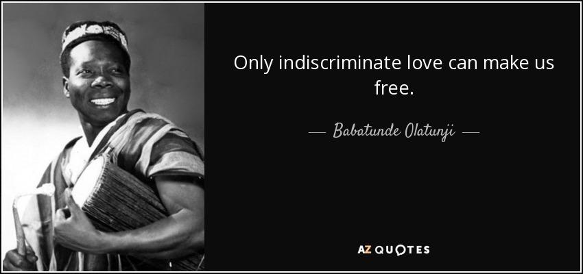 Only indiscriminate love can make us free. - Babatunde Olatunji