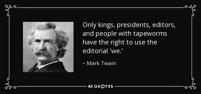 Only kings, presidents, editors, and people with tapeworms have the right to use the editorial 'we.' - Mark Twain