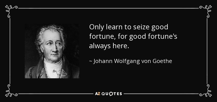 Only learn to seize good fortune, for good fortune's always here. - Johann Wolfgang von Goethe