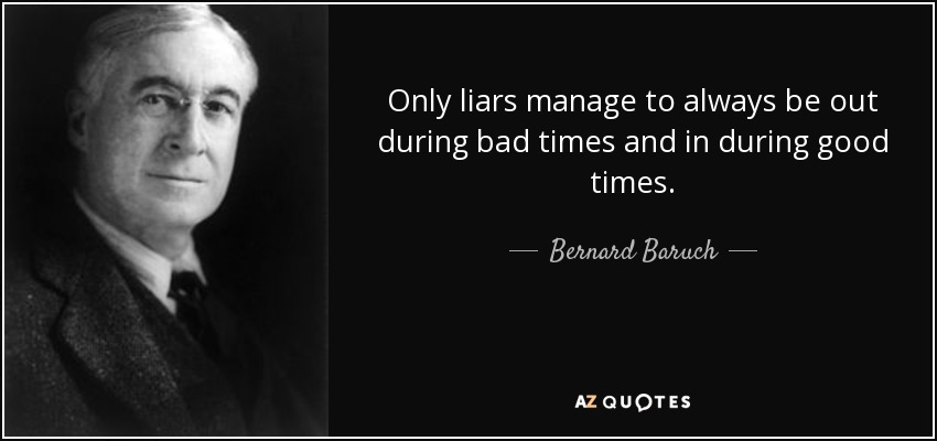 Only liars manage to always be out during bad times and in during good times. - Bernard Baruch
