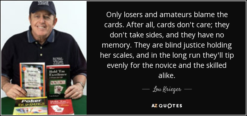 Only losers and amateurs blame the cards. After all, cards don't care; they don't take sides, and they have no memory. They are blind justice holding her scales, and in the long run they'll tip evenly for the novice and the skilled alike. - Lou Krieger