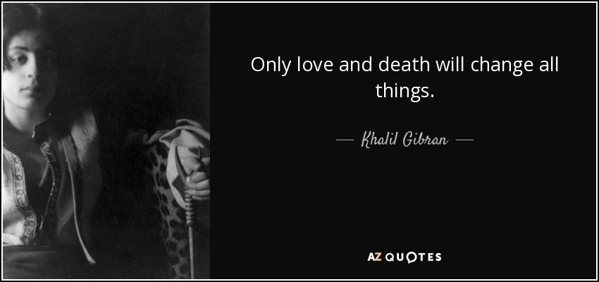 Quotes About Love And Death : Only love and death will change all things. - Khalil Gibran