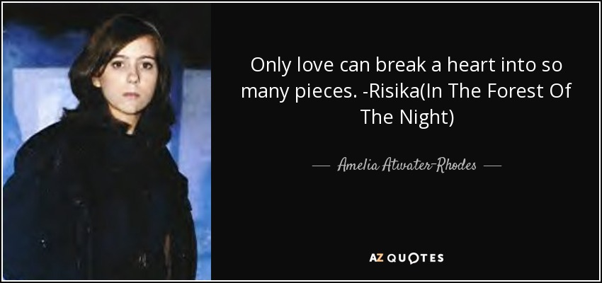 Only love can break a heart into so many pieces. -Risika(In The Forest Of The Night) - Amelia Atwater-Rhodes