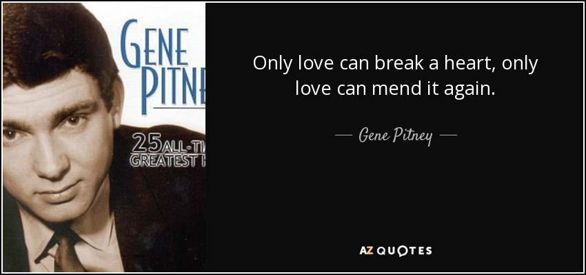 Only love can break a heart, only love can mend it again. - Gene Pitney