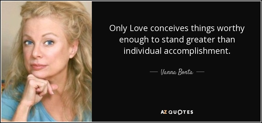 Only Love conceives things worthy enough to stand greater than individual accomplishment. - Vanna Bonta