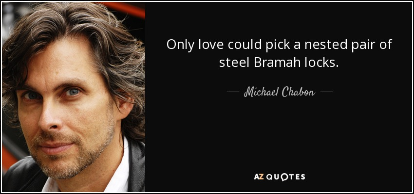 Only love could pick a nested pair of steel Bramah locks. - Michael Chabon