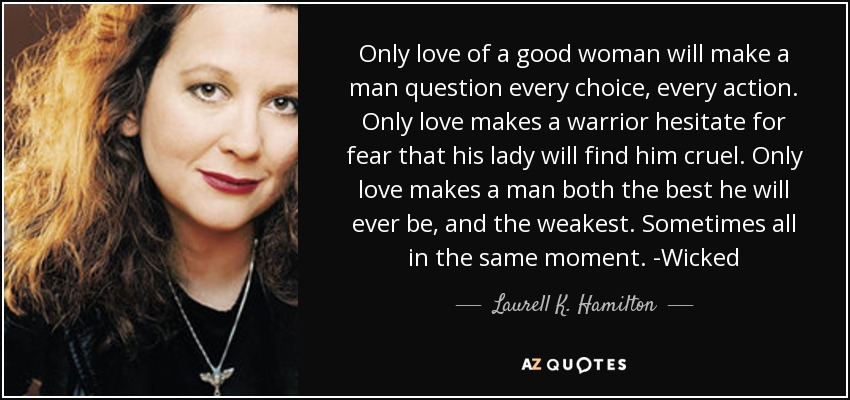 Only love of a good woman will make a man question every choice, every action. Only love makes a warrior hesitate for fear that his lady will find him cruel. Only love makes a man both the best he will ever be, and the weakest. Sometimes all in the same moment. -Wicked - Laurell K. Hamilton