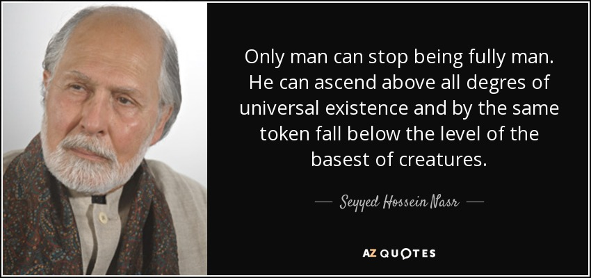 Only man can stop being fully man. He can ascend above all degres of universal existence and by the same token fall below the level of the basest of creatures. - Seyyed Hossein Nasr