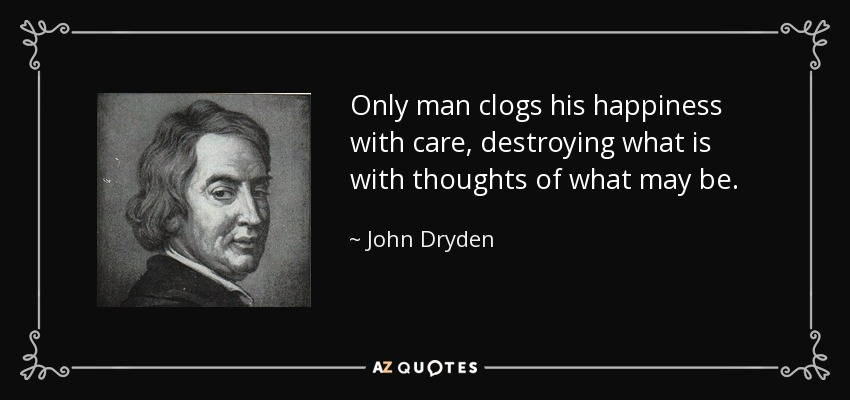 Only man clogs his happiness with care, destroying what is with thoughts of what may be. - John Dryden
