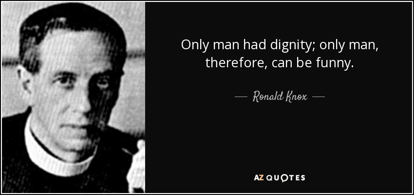 Only man had dignity; only man, therefore, can be funny. - Ronald Knox
