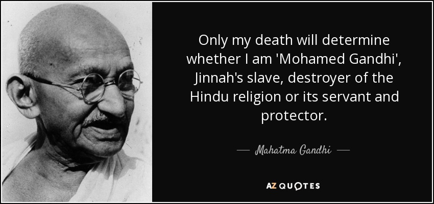 Only my death will determine whether I am 'Mohamed Gandhi', Jinnah's slave, destroyer of the Hindu religion or its servant and protector. - Mahatma Gandhi