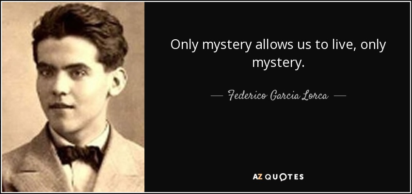 Only mystery allows us to live, only mystery. - Federico Garcia Lorca