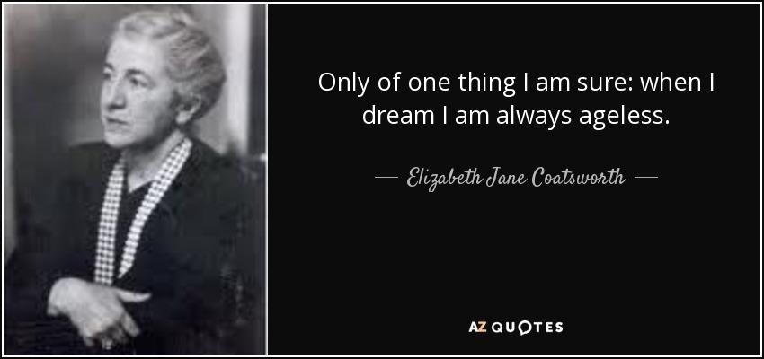 Only of one thing I am sure: when I dream I am always ageless. - Elizabeth Jane Coatsworth