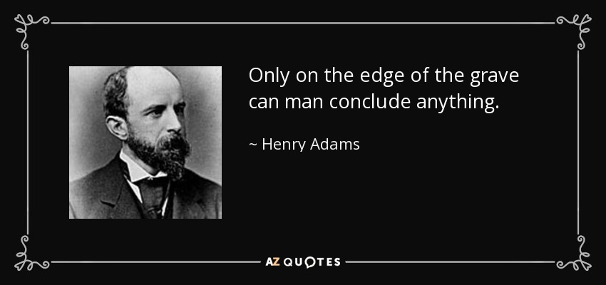 Only on the edge of the grave can man conclude anything. - Henry Adams
