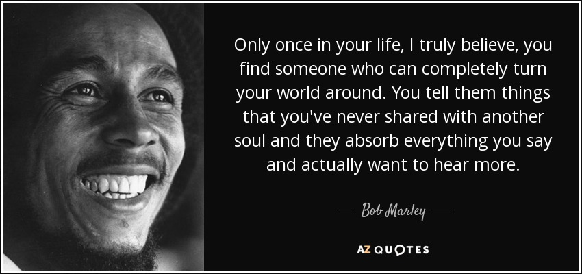 Only once in your life, I truly believe, you find someone who can completely turn your world around. You tell them things that you've never shared with another soul and they absorb everything you say and actually want to hear more. - Bob Marley