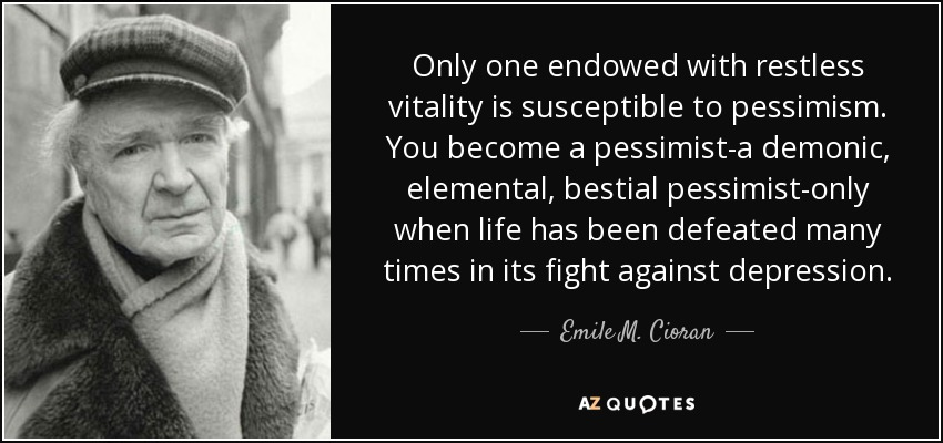 Only one endowed with restless vitality is susceptible to pessimism. You become a pessimist-a demonic, elemental, bestial pessimist-only when life has been defeated many times in its fight against depression. - Emile M. Cioran