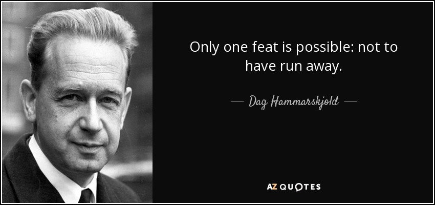 Only one feat is possible: not to have run away. - Dag Hammarskjold