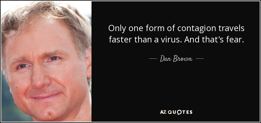 Only one form of contagion travels faster than a virus. And that's fear. - Dan Brown