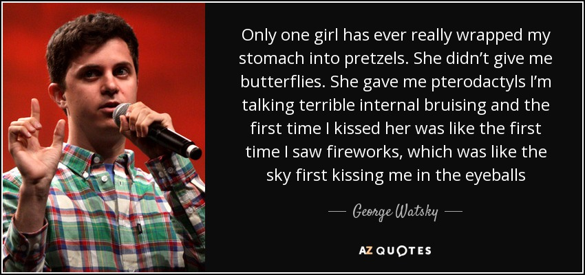 Only one girl has ever really wrapped my stomach into pretzels. She didn't give me butterflies. She gave me pterodactyls I'm talking terrible internal bruising and the first time I kissed her was like the first time I saw fireworks, which was like the sky first kissing me in the eyeballs - George Watsky