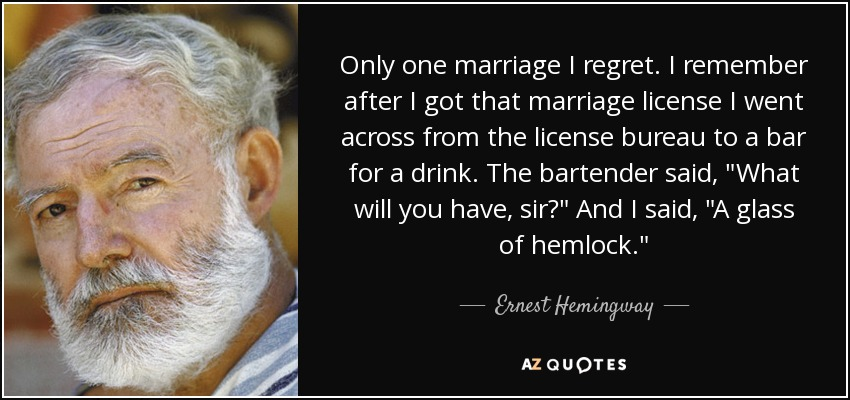 Only one marriage I regret. I remember after I got that marriage license I went across from the license bureau to a bar for a drink. The bartender said,