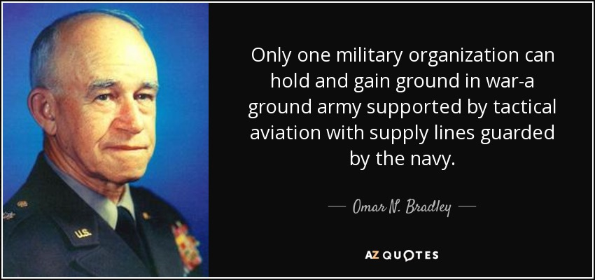 Only one military organization can hold and gain ground in war-a ground army supported by tactical aviation with supply lines guarded by the navy. - Omar N. Bradley
