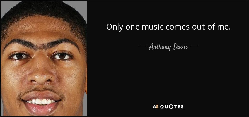 Only one music comes out of me. - Anthony Davis