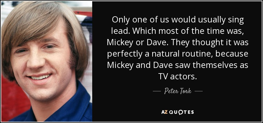 Only one of us would usually sing lead. Which most of the time was, Mickey or Dave. They thought it was perfectly a natural routine, because Mickey and Dave saw themselves as TV actors. - Peter Tork