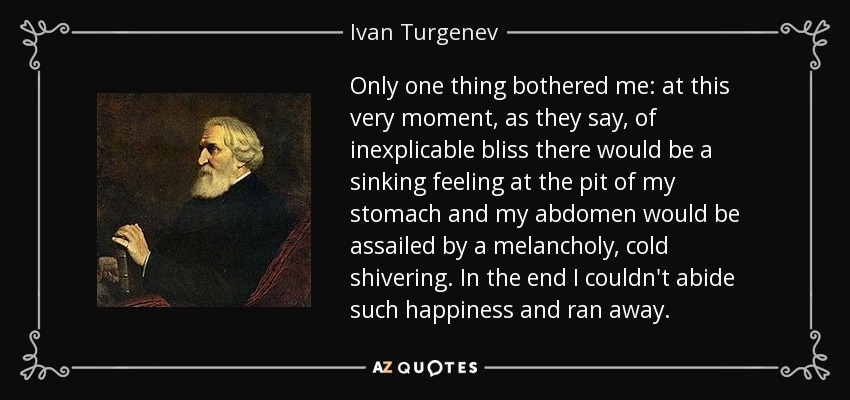 Only one thing bothered me: at this very moment, as they say, of inexplicable bliss there would be a sinking feeling at the pit of my stomach and my abdomen would be assailed by a melancholy, cold shivering. In the end I couldn't abide such happiness and ran away. - Ivan Turgenev