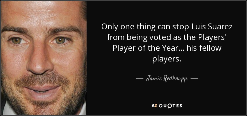 Only one thing can stop Luis Suarez from being voted as the Players' Player of the Year... his fellow players. - Jamie Redknapp